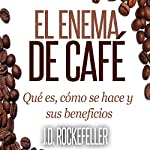 El Enema de Cafe: Que es, como se hace y sus beneficios [The Coffee Enema: What It Is, How It's Done, and Its Benefits] | J. D. Rockefeller