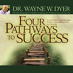 Four Pathways to Success: Succeed in Life Using Discipline, Wisdom, Unconditional Love, and Surrender | [Wayne W. Dyer]