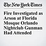 Fire Investigated as Arson at Florida Mosque Orlando Nightclub Gunman Had Attended   Christine Hauser,Alan Blinder