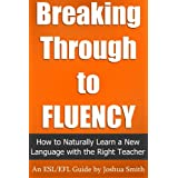 Breaking Through to Fluency: How to Naturally Learn a New Language with the Right Teacher  - An English as a Second / Foreign Language Guide ~ Joshua Smith