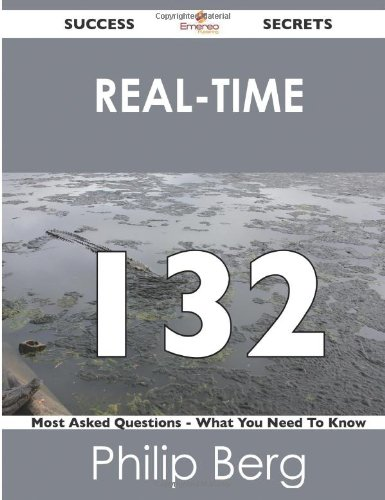 Real-Time 132 Success Secrets: 132 Most Asked Questions on Real-Time (What You Need to Know)