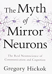 The Myth of Mirror Neurons - The Real Neuroscience of Communication and Cognition