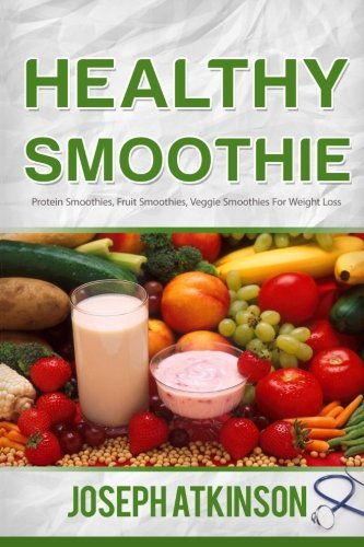 Healthy Smoothie: Protein Smoothies, Fruit Smoothies, Veggie Smoothies (Cleanse, Detox, Weight Loss) by Joseph Aktinson