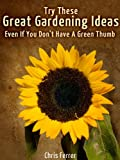 Try These Great Gardening Ideas Even If You Don't Have A Green Thumb