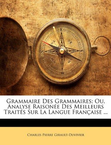 Grammaire Des Grammaires; Ou, Analyse Raisonée Des Meilleurs Traités Sur La Langue Française ...
