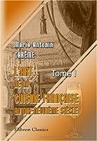 L\'art de la cuisine française aux dix-neuvième siècle: Traité élémentaire et pratique... Tome 1