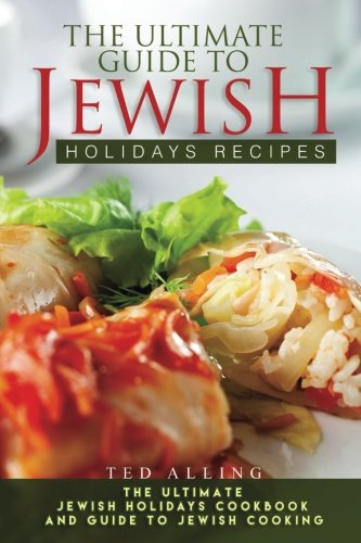 The Ultimate Guide to Jewish Holidays Recipes: The Ultimate Jewish Holidays Cookbook and Guide to Jewish Cooking by Ted Alling