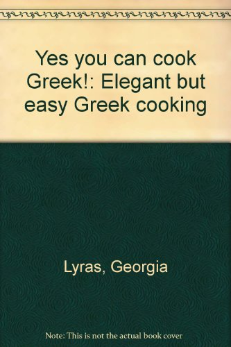 Yes you can cook Greek!: Elegant but easy Greek cooking by Georgia Lyras