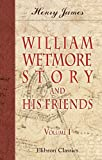 William Wetmore Story and His Friends: From Letters, Diaries, and Recollections. Volume 1 (0543692116) by James, Henry