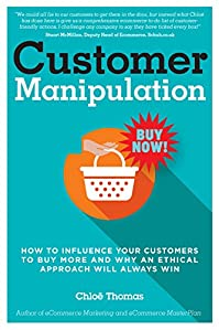 Customer Manipulation: How To Influence Your Customers To Buy More And Why An Ethical Approach Will Always Win by Chloe Thomas ebook deal
