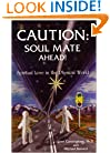 Caution Soul Mate Ahead! : Spiritual Love in the Physical World