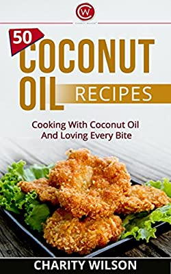 COCONUT OIL: 50 Coconut Oil Recipes: Cooking With Coconut Oil And Loving Every Bite (Coconut Oil For Weight Loss) (Benefits of Coconut Oil)