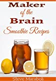 Brain Maker Smoothies: 50 Brain Healthy and Green Smoothie Recipes Everyone can use to Boost Brain Power, Lose Belly Fat and Live Healthy!