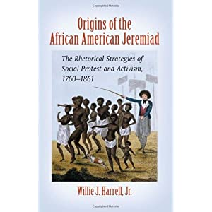 Origins of the African American jeremiad : the rhetorical strategies of social protest and activism, 1760-1861