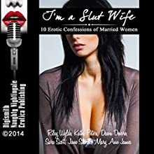 I'm a Slut Wife: 10 Erotic Confessions of Married Women (       UNABRIDGED) by Riley Wylde, Kathi Peters, Dawn Devore, Sara Scott, June Stevens, Mary Ann James Narrated by Layla Dawn