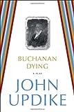 Buchanan Dying: A Play (0812984900) by Updike, John