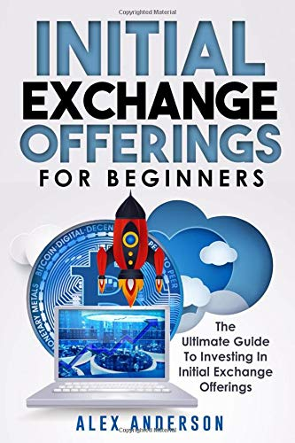 Initial Exchange Offerings for Beginners What They Are,  How They Work and  How to Find & Invest Into  the Most Profitable IEOs [Anderson, Alex] (Tapa Blanda)
