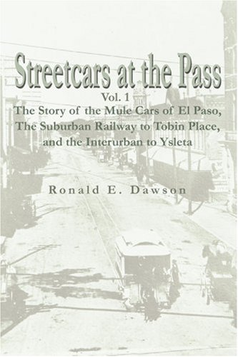 Streetcars at the Pass: The Story of the Mule Cars of El Paso, the Suburban Railway to Tobin Place, and the Interurban to Ysleta