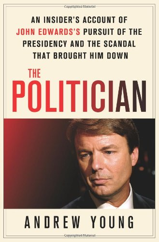 The Politician: An Insider's Account of John Edwards's Pursuit of the Presidency and the Scandal That Brought Him Down, Andrew Young