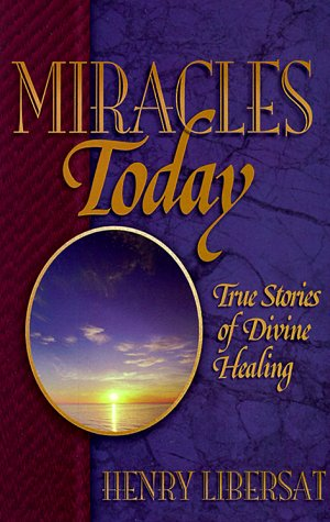 Miracles Today: True Stories of Contemporary Miracles, Henry Libersat