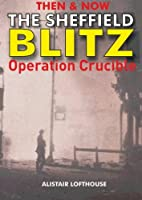 Then & Now The Sheffield Blitz: Operation Crucible