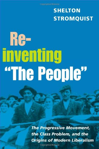 "Reinventing ""The People"": The Progressive Movement, the Class Problem, and the Origins of Modern Liberalism (Working Class in American History)"