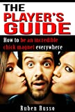 The Players Guide: How to be an incredible chick magnet everywhere you go!