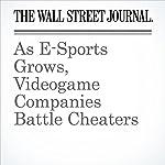 As E-Sports Grows, Videogame Companies Battle Cheaters | Sarah E. Needleman