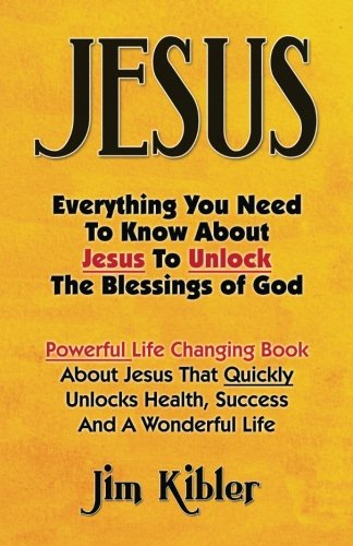 Jesus: Everything You Need To Know About Jesus To Unlock The Blessings of God, by Jim Kibler