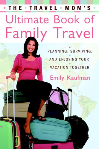 The Travel Mom's Ultimate Book of Family Travel: Planning, Surviving, and Enjoying Your Vacation Together, Emily Kaufman