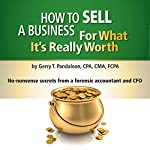 How to Sell a Business for What It's Really Worth: No-Nonsense Secrets from a Forensic Accountant and CFO   Gerry T. Pandaleon