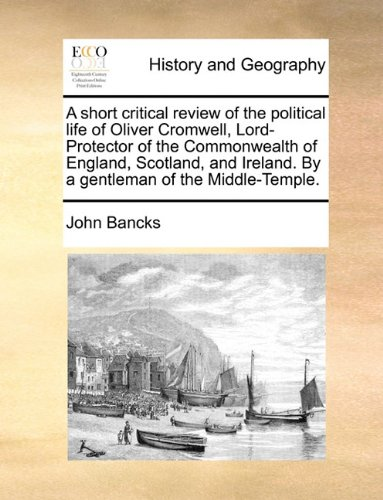 A short critical review of the political life of Oliver Cromwell, Lord-Protector of the Commonwealth of England, Scotland, and Ireland. By a gentleman of the Middle-Temple.