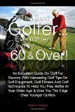Be The Best Golfer...Even When You're 60 & Over!: An Excellent Guide On Golf For Seniors With Interesting Golf Tips On Golf Equipment, Golf Fitness And ... Age & Give You The Edge Over Younger Golfers
