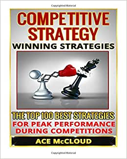 Competitive Strategy: Winning Strategies- The Top 100 Best Strategies For Peak Performance During Competitions (Competitive Strategies, Winning, ... Peak Performance, Success Strategies)