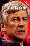 The Professor: Arsène Wenger: Arsene Wenger at Arsenal Myles Palmer