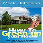 How to Green Up Your Home: Useful Tips to Enhance Your Personal Space and to Save Money | Mark Johnson