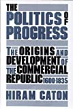 img - for The Politics of Progress: The Origins and Development of the Commercial Republic, 1600-1835 by Caton, Hiram(October 1, 1988) Hardcover book / textbook / text book
