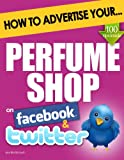 How to Advertise Your Perfume Shop on Facebook and Twitter: (How Social Media Could Help Boost Your Business)