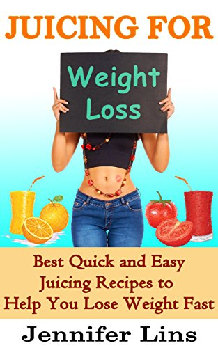 Juicing For Weight Loss: Best Quick And Easy Juicing Recipes To Help You Lose Weight Fast!