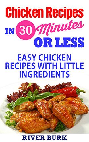 Chicken Recipes in 30 Minutes Or Less: Easy Chicken Recipes with Little Ingredients (Chicken Recipe Cookbook) by River Burk