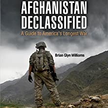 Afghanistan Declassified: A Guide to America's Longest War Audiobook by Brian Glyn Williams Narrated by Neil Reeves