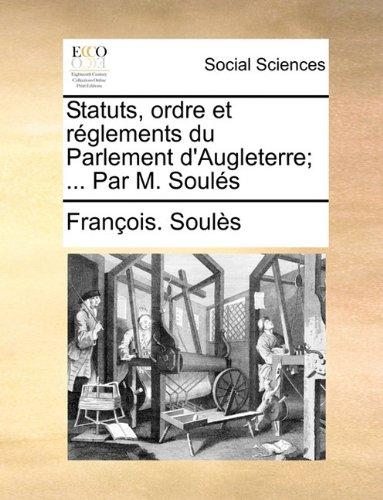 Statuts, Ordre Et Rglements Du Parlement D'Augleterre; ... Par M. Souls