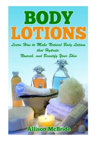 Body Lotions: Learn How to Make Natural Body Lotions that Hydrate, Nourish, and Beautify Your Skin (How to Make Body Lot