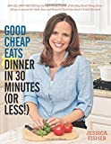 Good Cheap Eats Dinner in 30 Minutes or Less: Fresh, Fast, and Flavorful Home-Cooked Meals, with More Than 200 Recipes