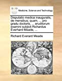 img - for Disputatio medica inauguralis, de mensibus; quam, ... pro gradu doctoris, ... eruditorum examini subjicit Richardus Everhard Meade, ... (Latin Edition) book / textbook / text book