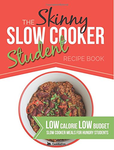 The Skinny Slow Cooker Student Recipe Book: Delicious, Simple, Low Calorie, Low Budget, Slow Cooker Meals For Hungry Students.  All Under 300, 400 & 500 Calories by CookNation