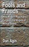 Fools and Frauds: How Modern Psychiatry Fumbled the Origins of Mental Illness