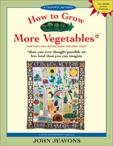 How to Grow More Vegetables: And Fruits, Nuts, Berries, Grains and Other Crops Than You Ever Thought Possible on Less La