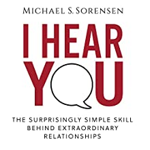 I Hear You: The Surprisingly Simple Skill Behind Extraordinary Relationships Audiobook by Michael S. Sorensen Narrated by Michael S. Sorensen