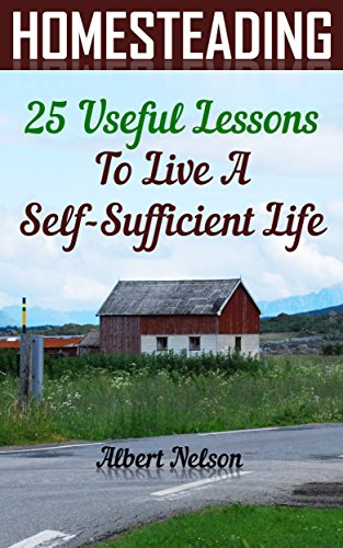 Homesteading 25 Useful Lessons To Live A Self-Sufficient Life: (homesteading for beginners, homestead survival, modern homesteading) (gardening books) - Albert Nelson